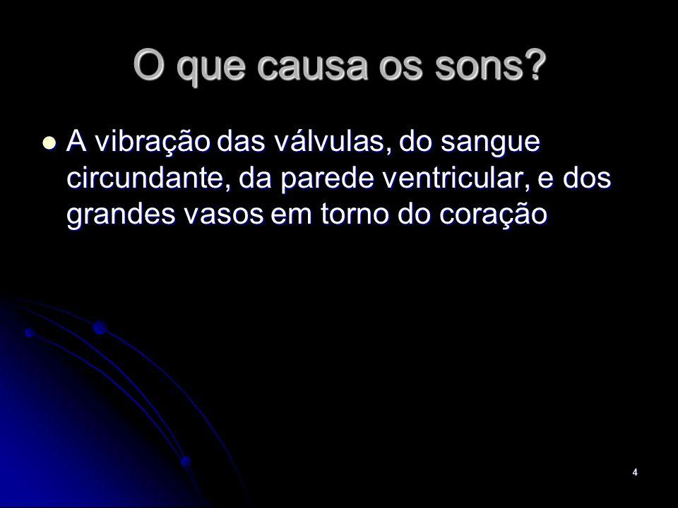 4 O que causa os sons? A vibração das válvulas, do sangue circundante, da parede ventricular, e dos grandes vasos em torno do coração A vibração das v