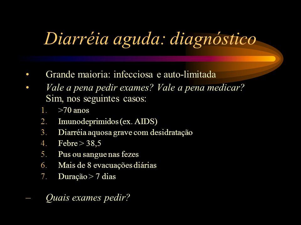 Diarréia aguda: diagnóstico Grande maioria: infecciosa e auto-limitada Vale a pena pedir exames? Vale a pena medicar? Sim, nos seguintes casos: 1.>70