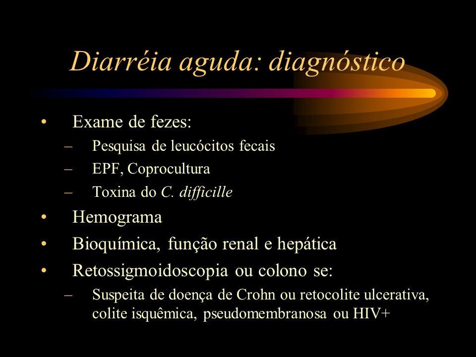 Diarréia aguda: diagnóstico Exame de fezes: –Pesquisa de leucócitos fecais –EPF, Coprocultura –Toxina do C. difficille Hemograma Bioquímica, função re