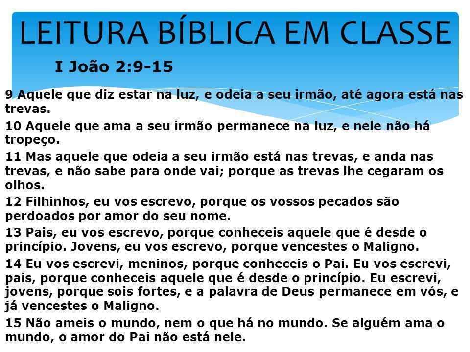 LEITURA BÍBLICA EM CLASSE I João 2:9-15 9 Aquele que diz estar na luz, e odeia a seu irmão, até agora está nas trevas. 10 Aquele que ama a seu irmão p