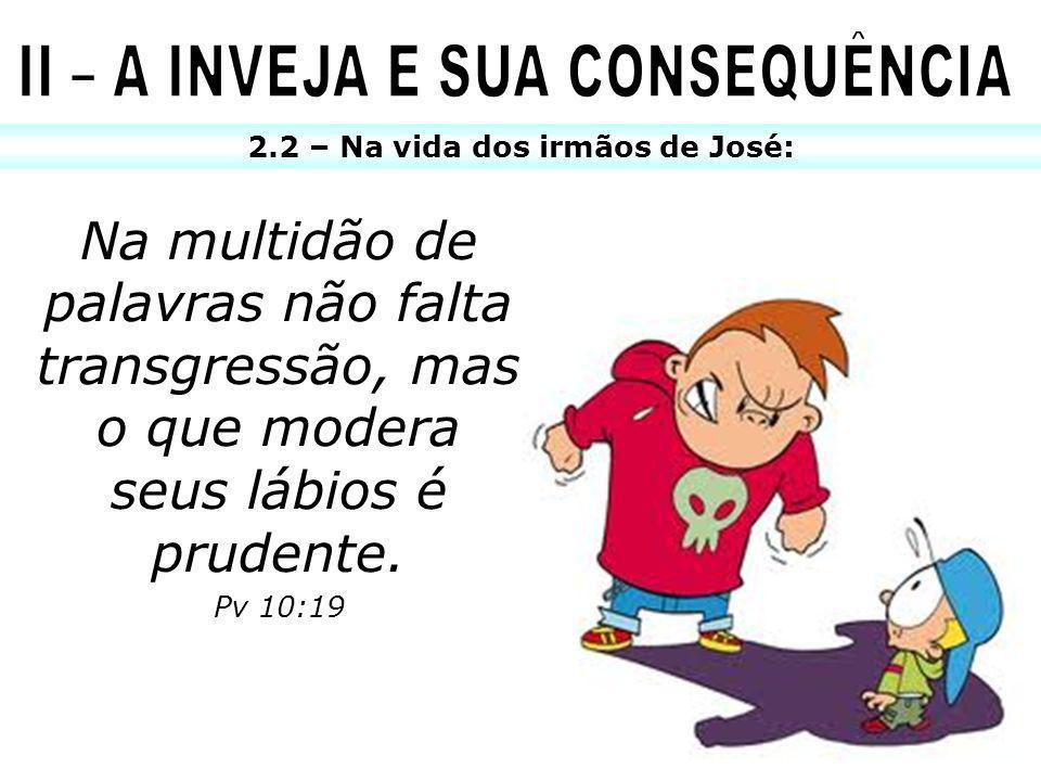 2.2 – Na vida dos irmãos de José: Na multidão de palavras não falta transgressão, mas o que modera seus lábios é prudente. Pv 10:19