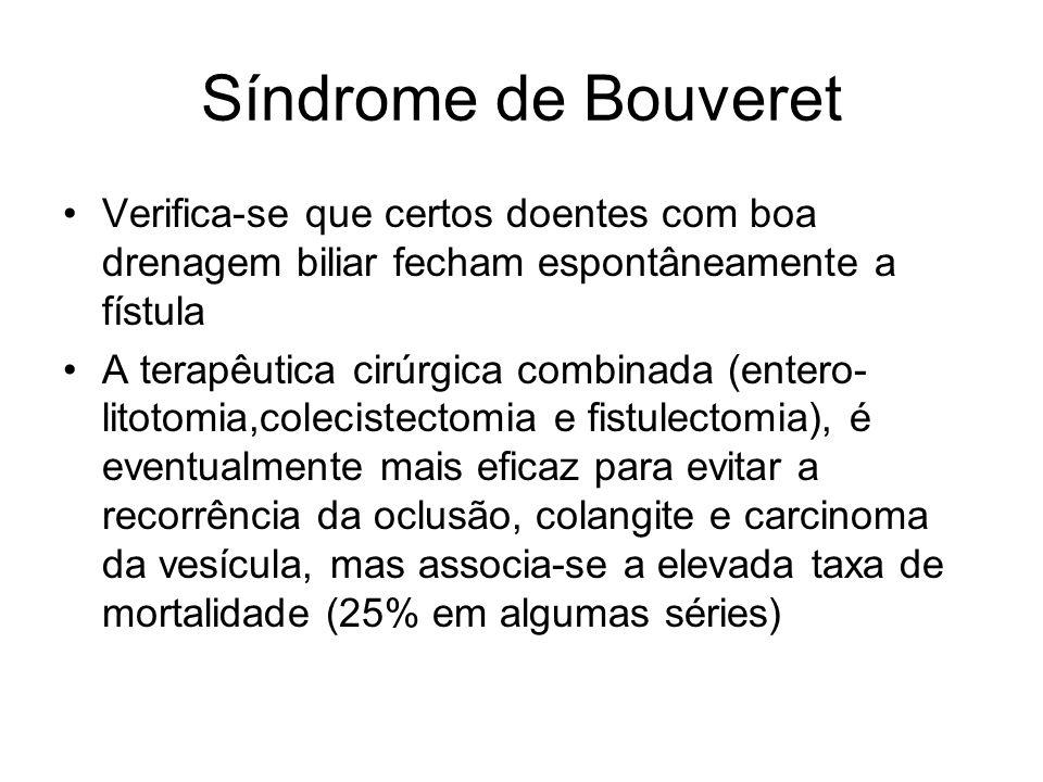 Síndrome de Bouveret Verifica-se que certos doentes com boa drenagem biliar fecham espontâneamente a fístula A terapêutica cirúrgica combinada (entero