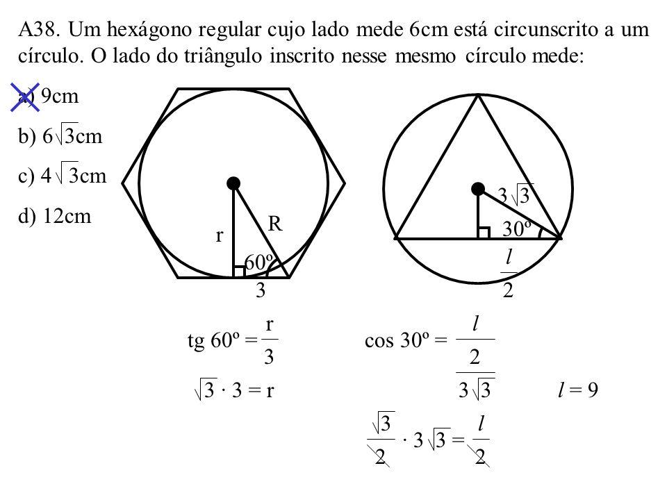 A37. O perímetro do hexágono regular inscrito no círculo da figura é: a) 20 b) 24 c) 30 d) 36 30º 6 60º 6 6 no hexágono regular inscrito l = r 2P = 6