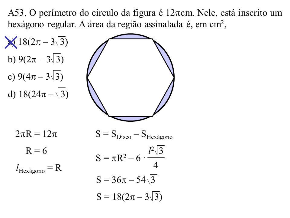 A52. Num disco cuja área é 12 cm 2 está inscrito um triângulo eqüilátero. A área do triângulo é, em cm 2, a) 6 3 b) 8 3 c) 9 3 d) 12 2 3 R 2 = 12 R =