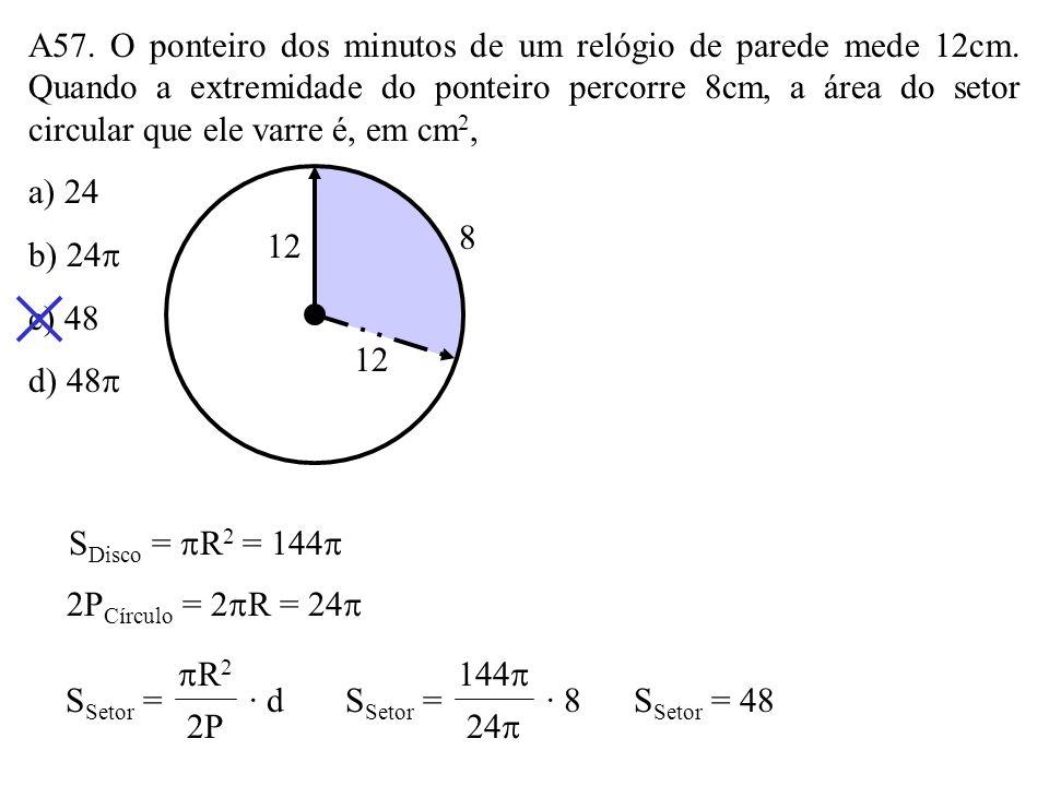 A56. A figura mostra parte de um disco. A área desse disco é, em m 2, a) 16 b) 24 c) 25 d) 36 3m 1m x x + 1 1 · (1 + 2x) = 3 · 3 1 + 2x = 9 2x = 8 x =