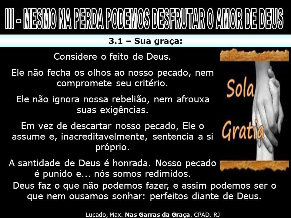 3.1 – Sua graça: Considere o feito de Deus. Ele não fecha os olhos ao nosso pecado, nem compromete seu critério. Ele não ignora nossa rebelião, nem a