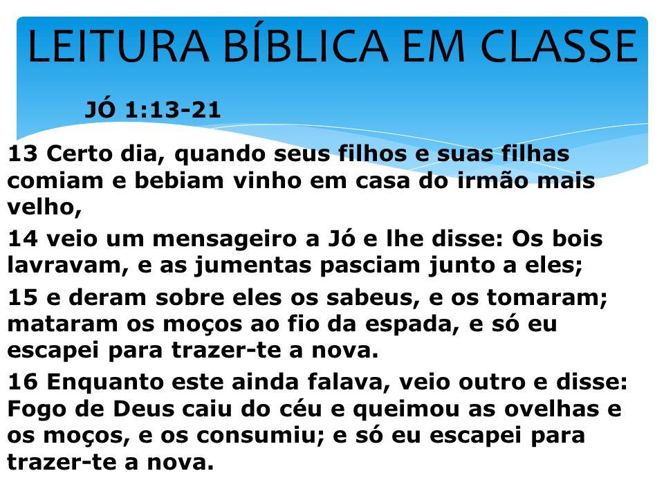 LEITURA BÍBLICA EM CLASSE JÓ 1:13-21 13 Certo dia, quando seus filhos e suas filhas comiam e bebiam vinho em casa do irmão mais velho, 14 veio um mens