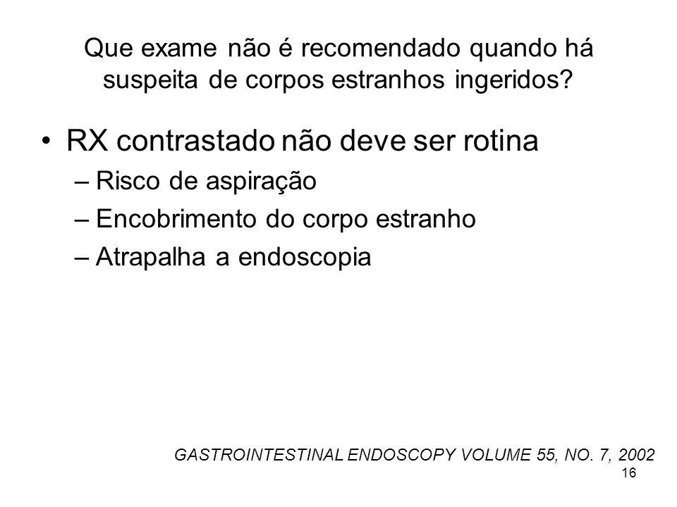 Que exame não é recomendado quando há suspeita de corpos estranhos ingeridos? RX contrastado não deve ser rotina –Risco de aspiração –Encobrimento do