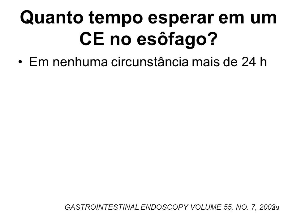 Quanto tempo esperar em um CE no esôfago? Em nenhuma circunstância mais de 24 h GASTROINTESTINAL ENDOSCOPY VOLUME 55, NO. 7, 2002 19