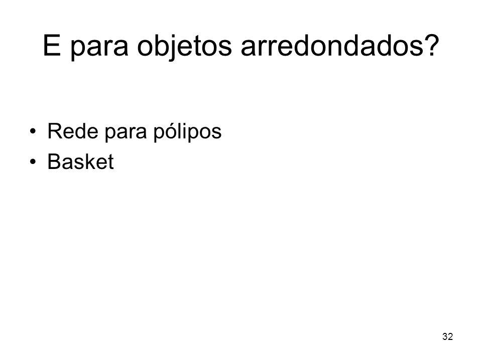 E para objetos arredondados? Rede para pólipos Basket 32
