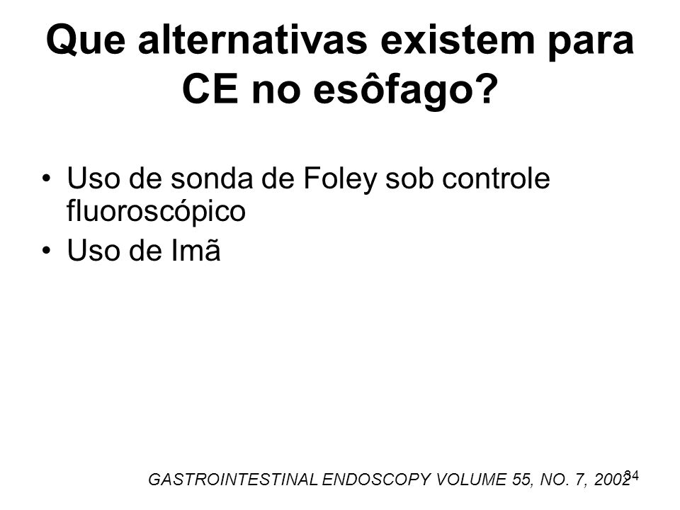 Que alternativas existem para CE no esôfago? Uso de sonda de Foley sob controle fluoroscópico Uso de Imã GASTROINTESTINAL ENDOSCOPY VOLUME 55, NO. 7,