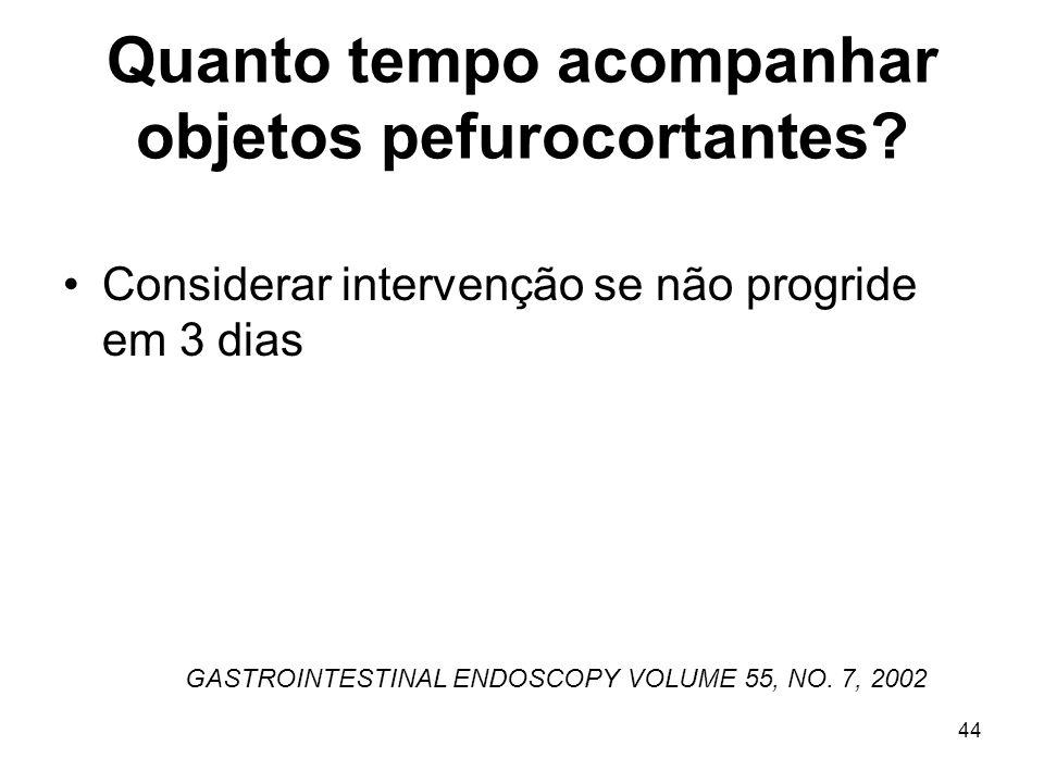Quanto tempo acompanhar objetos pefurocortantes? Considerar intervenção se não progride em 3 dias GASTROINTESTINAL ENDOSCOPY VOLUME 55, NO. 7, 2002 44
