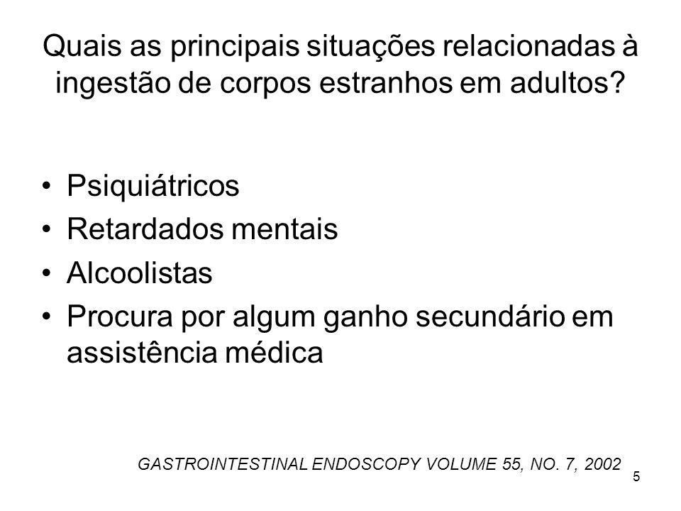 Quais as principais situações relacionadas à ingestão de corpos estranhos em adultos? Psiquiátricos Retardados mentais Alcoolistas Procura por algum g