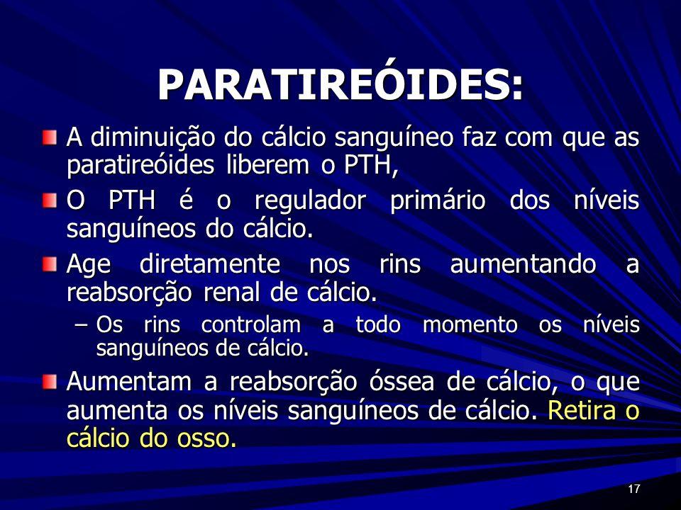 17 PARATIREÓIDES: A diminuição do cálcio sanguíneo faz com que as paratireóides liberem o PTH, O PTH é o regulador primário dos níveis sanguíneos do c