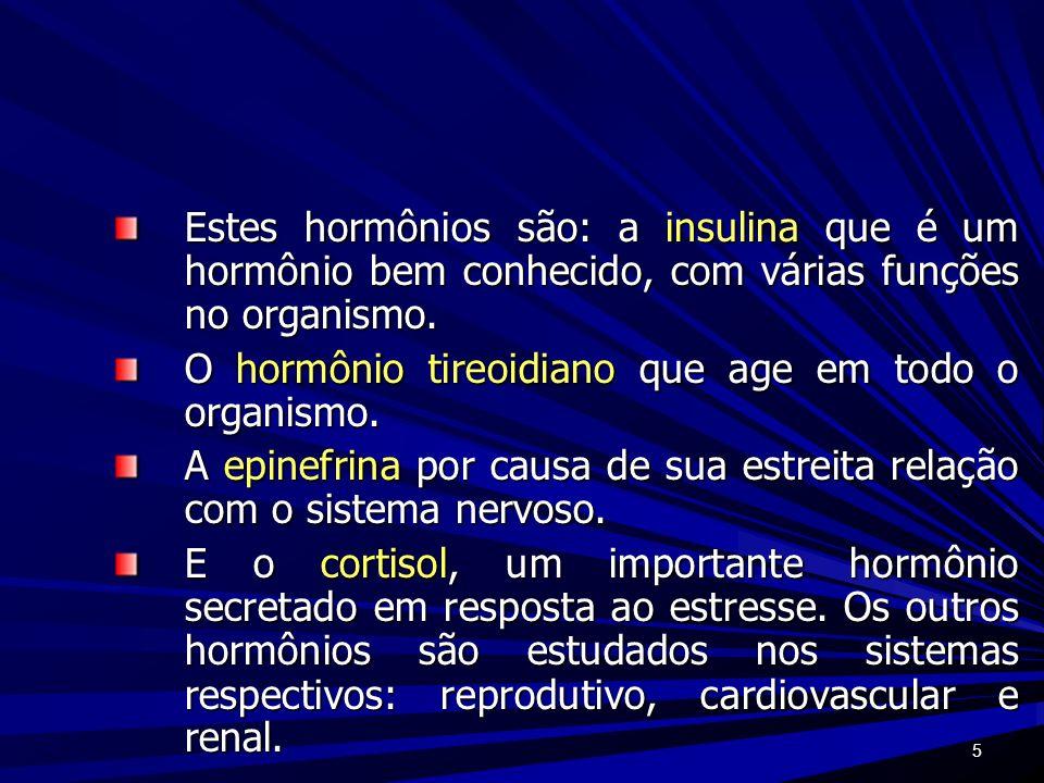 5 Estes hormônios são: a insulina que é um hormônio bem conhecido, com várias funções no organismo. O hormônio tireoidiano que age em todo o organismo