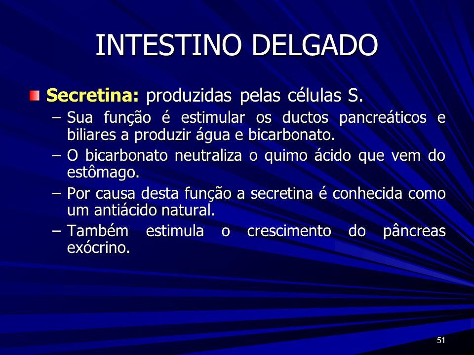 51 INTESTINO DELGADO Secretina: produzidas pelas células S. –Sua função é estimular os ductos pancreáticos e biliares a produzir água e bicarbonato. –