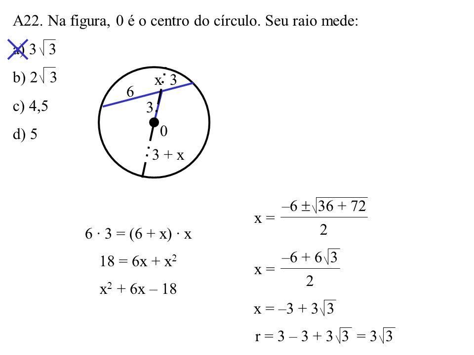 A21. (PUC – MG) Num círculo de 6m de raio, por um ponto situado a 10m do centro, traça-se uma tangente. O comprimento do segmento da tangente do ponto