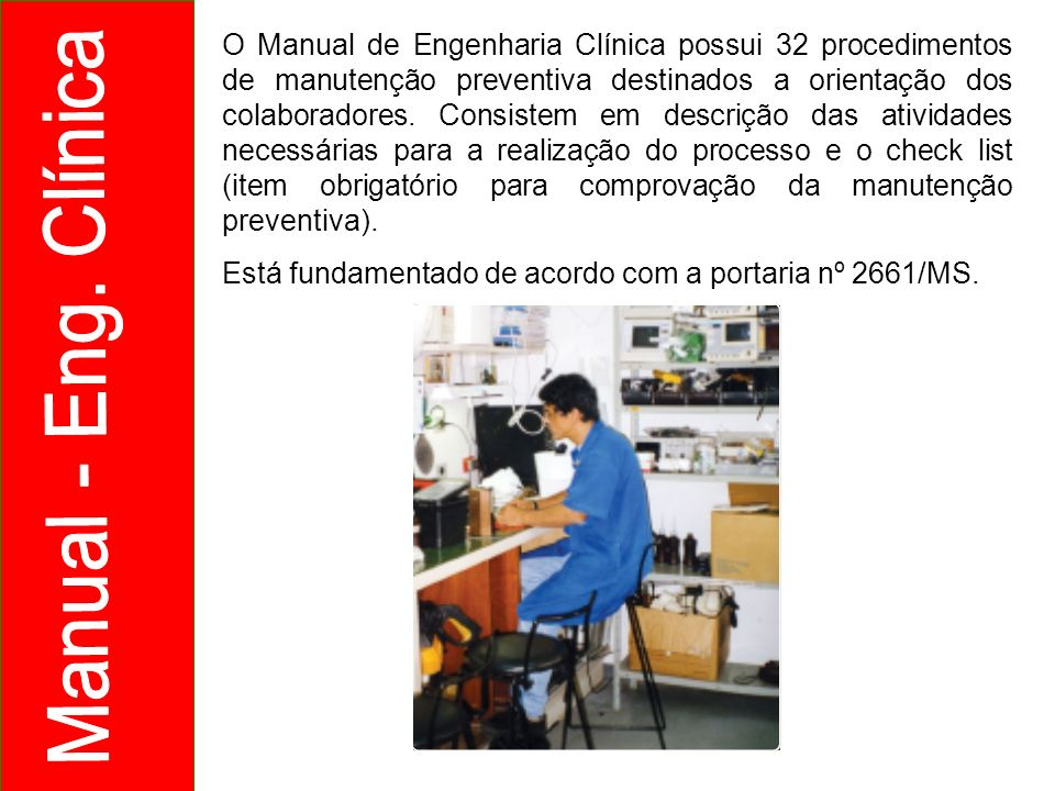 O Manual de Engenharia Clínica possui 32 procedimentos de manutenção preventiva destinados a orientação dos colaboradores. Consistem em descrição das