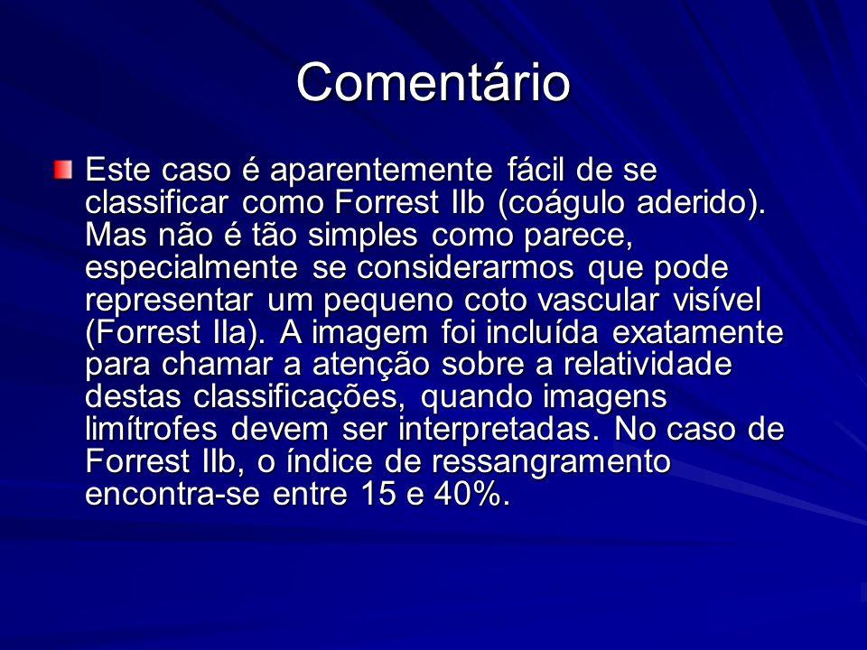 Comentário Este caso é aparentemente fácil de se classificar como Forrest IIb (coágulo aderido). Mas não é tão simples como parece, especialmente se c