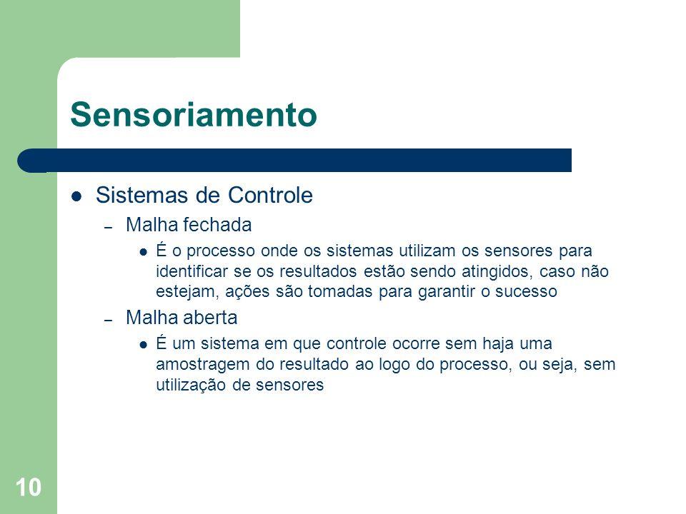 10 Sensoriamento Sistemas de Controle – Malha fechada É o processo onde os sistemas utilizam os sensores para identificar se os resultados estão sendo