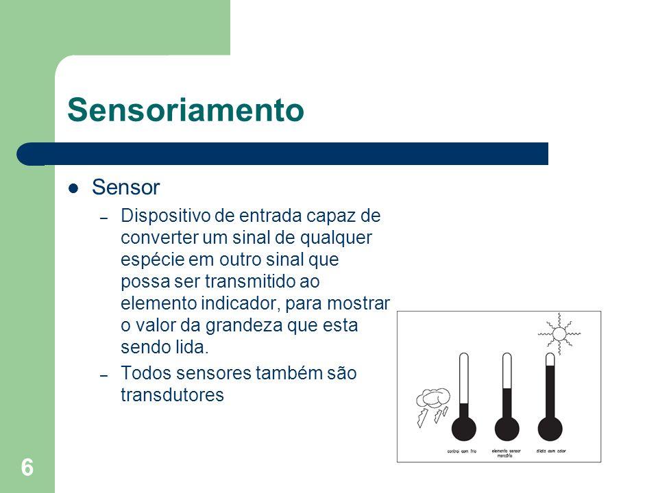 6 Sensoriamento Sensor – Dispositivo de entrada capaz de converter um sinal de qualquer espécie em outro sinal que possa ser transmitido ao elemento i