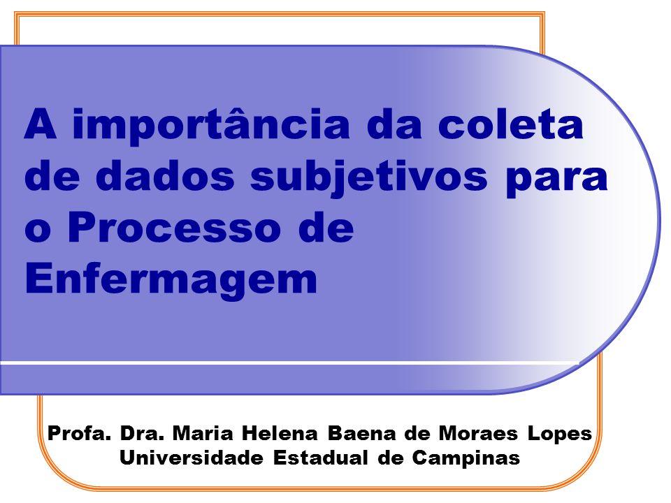 Profa. Dra. Maria Helena Baena de Moraes Lopes Universidade Estadual de Campinas A importância da coleta de dados subjetivos para o Processo de Enferm