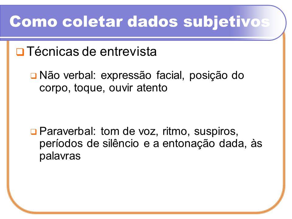 Como coletar dados subjetivos Técnicas de entrevista Não verbal: expressão facial, posição do corpo, toque, ouvir atento Paraverbal: tom de voz, ritmo