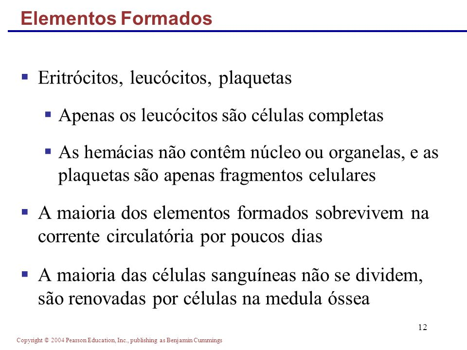 Copyright © 2004 Pearson Education, Inc., publishing as Benjamin Cummings 12 Elementos Formados Eritrócitos, leucócitos, plaquetas Apenas os leucócito