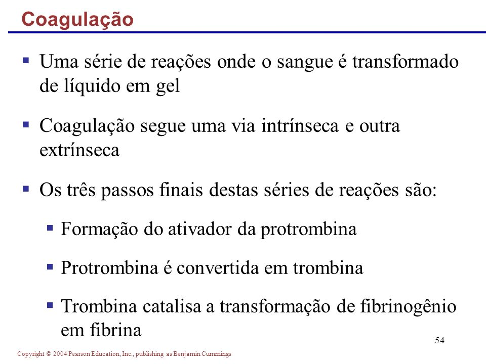 Copyright © 2004 Pearson Education, Inc., publishing as Benjamin Cummings 54 Uma série de reações onde o sangue é transformado de líquido em gel Coagu