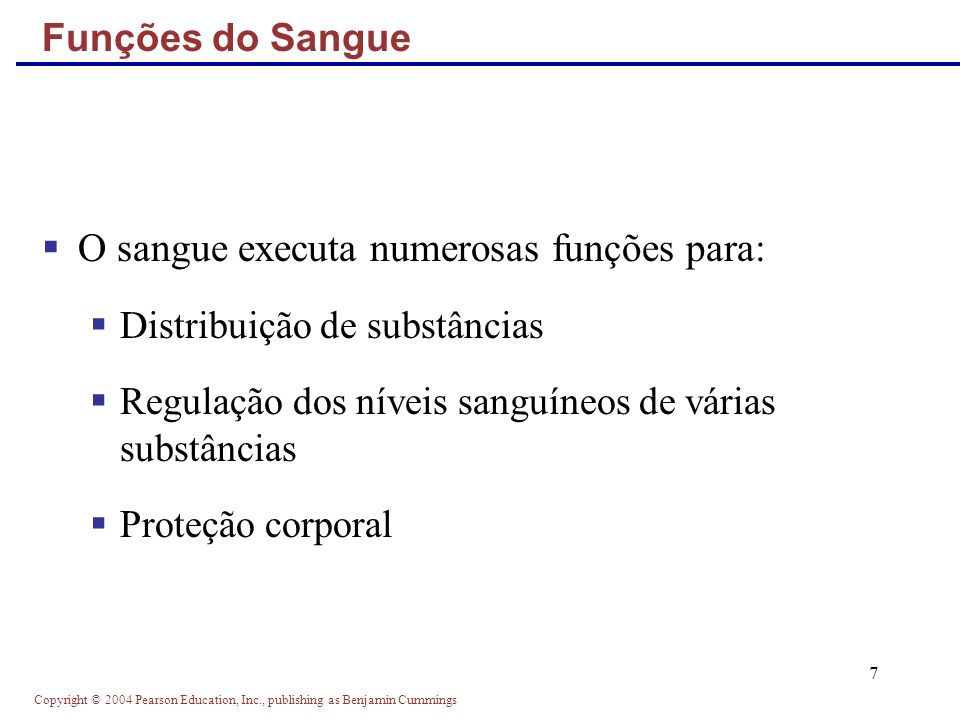 Copyright © 2004 Pearson Education, Inc., publishing as Benjamin Cummings 7 Funções do Sangue O sangue executa numerosas funções para: Distribuição de
