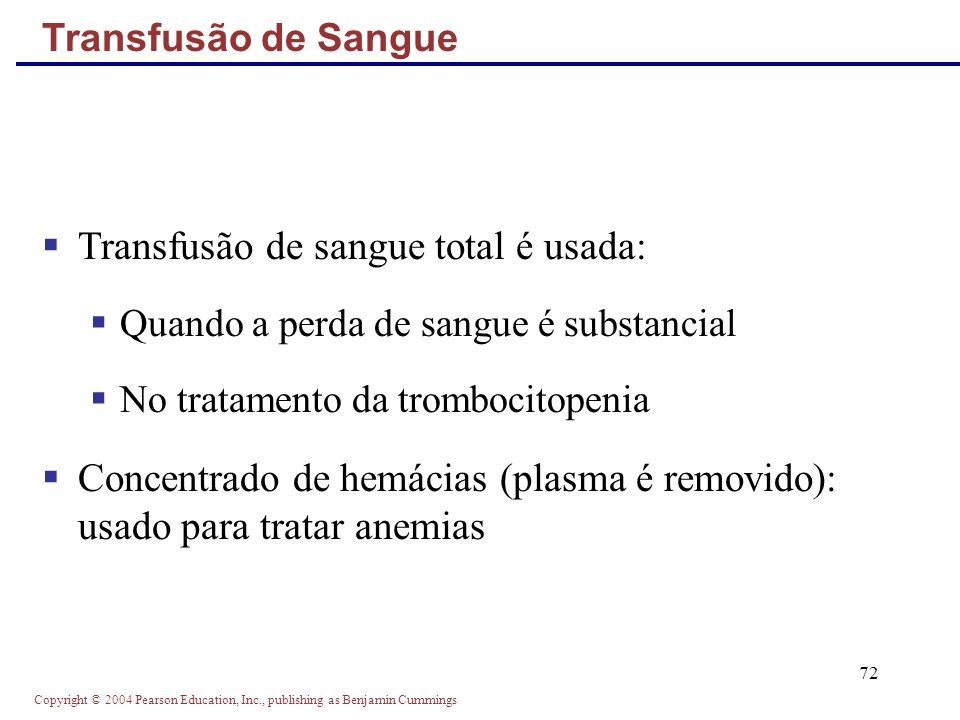 Copyright © 2004 Pearson Education, Inc., publishing as Benjamin Cummings 72 Transfusão de sangue total é usada: Quando a perda de sangue é substancial No tratamento da trombocitopenia Concentrado de hemácias (plasma é removido): usado para tratar anemias Transfusão de Sangue