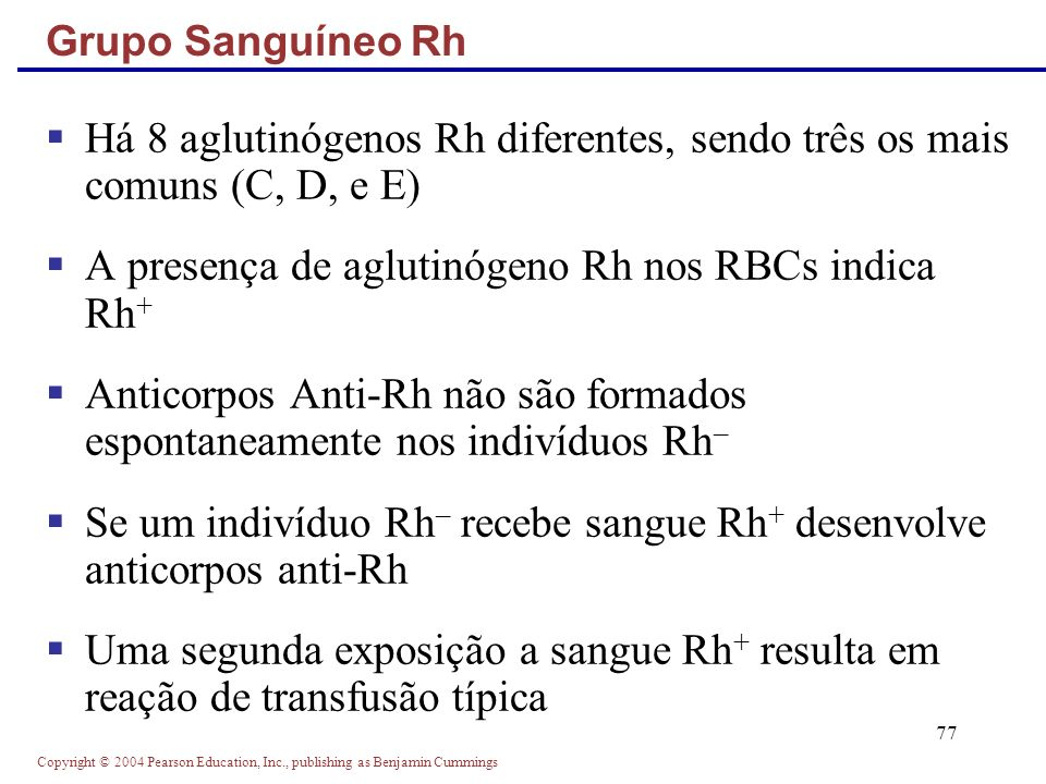Copyright © 2004 Pearson Education, Inc., publishing as Benjamin Cummings 77 Há 8 aglutinógenos Rh diferentes, sendo três os mais comuns (C, D, e E) A
