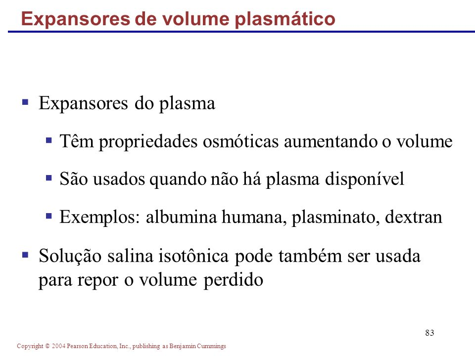 Copyright © 2004 Pearson Education, Inc., publishing as Benjamin Cummings 83 Expansores do plasma Têm propriedades osmóticas aumentando o volume São u