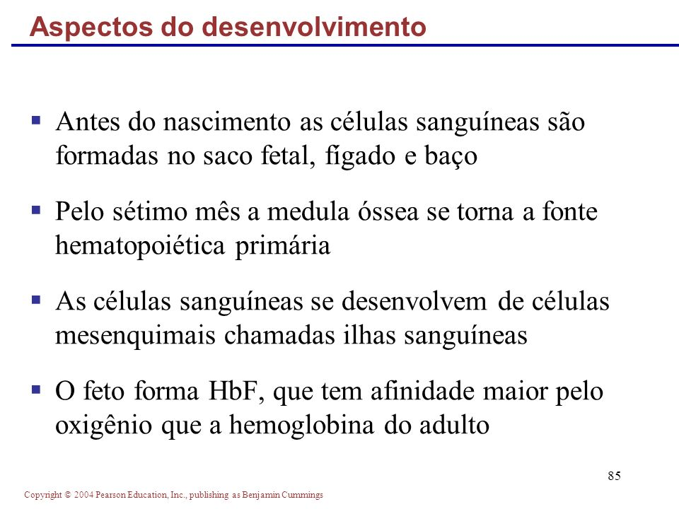 Copyright © 2004 Pearson Education, Inc., publishing as Benjamin Cummings 85 Antes do nascimento as células sanguíneas são formadas no saco fetal, fíg
