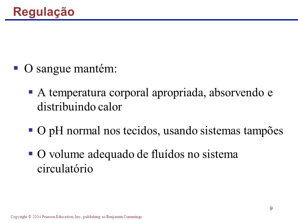 Copyright © 2004 Pearson Education, Inc., publishing as Benjamin Cummings 9 Regulação O sangue mantém: A temperatura corporal apropriada, absorvendo e