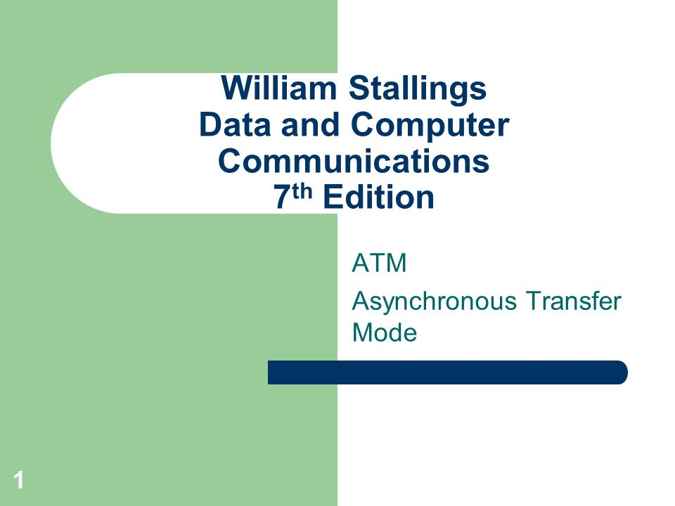 1 William Stallings Data and Computer Communications 7 th Edition ATM Asynchronous Transfer Mode