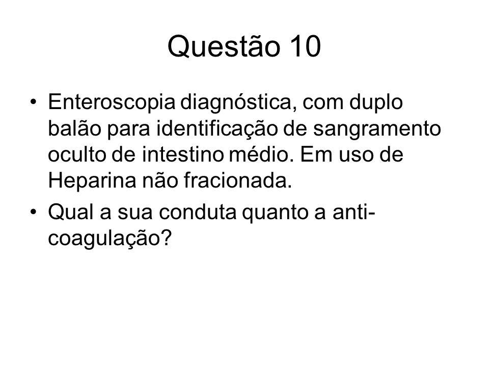 Questão 10 Enteroscopia diagnóstica, com duplo balão para identificação de sangramento oculto de intestino médio. Em uso de Heparina não fracionada. Q