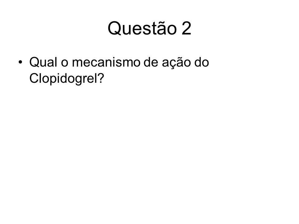 Questão 2 Qual o mecanismo de ação do Clopidogrel?