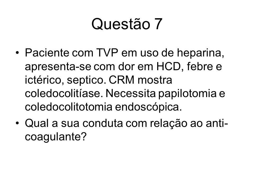 Questão 7 Paciente com TVP em uso de heparina, apresenta-se com dor em HCD, febre e ictérico, septico. CRM mostra coledocolitíase. Necessita papilotom