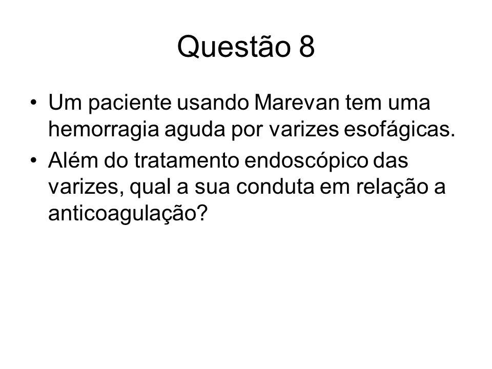 Questão 8 Um paciente usando Marevan tem uma hemorragia aguda por varizes esofágicas. Além do tratamento endoscópico das varizes, qual a sua conduta e