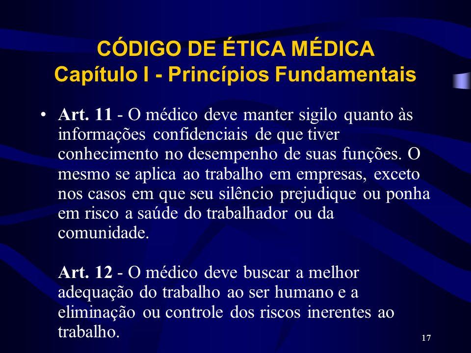 17 CÓDIGO DE ÉTICA MÉDICA Capítulo I - Princípios Fundamentais Art. 11 - O médico deve manter sigilo quanto às informações confidenciais de que tiver