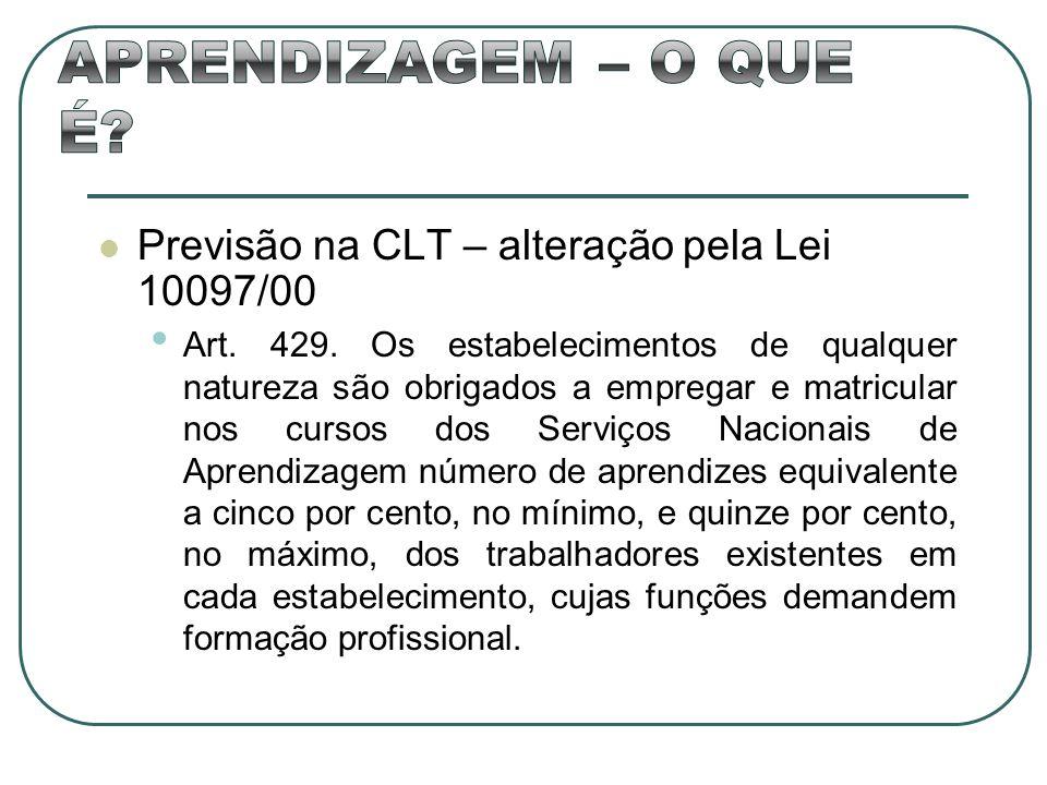 Previsão na CLT – alteração pela Lei 10097/00 Art. 429. Os estabelecimentos de qualquer natureza são obrigados a empregar e matricular nos cursos dos