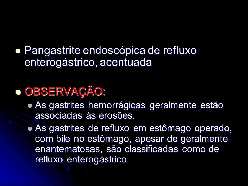 Pangastrite endoscópica de refluxo enterogástrico, acentuada Pangastrite endoscópica de refluxo enterogástrico, acentuada OBSERVAÇÃO: OBSERVAÇÃO: As g