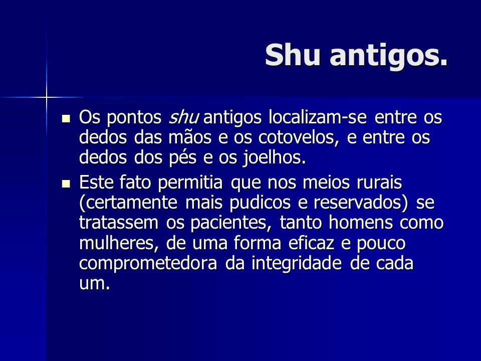 Shu antigos. Os pontos shu antigos localizam-se entre os dedos das mãos e os cotovelos, e entre os dedos dos pés e os joelhos. Os pontos shu antigos l