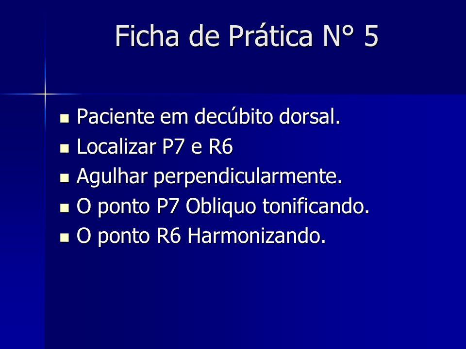 Ficha de Prática N° 5 Paciente em decúbito dorsal. Paciente em decúbito dorsal. Localizar P7 e R6 Localizar P7 e R6 Agulhar perpendicularmente. Agulha
