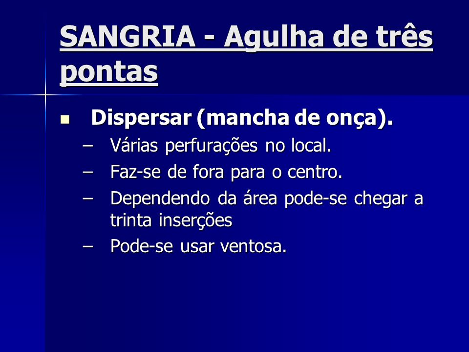 SANGRIA - Agulha de três pontas Dispersar (mancha de onça). Dispersar (mancha de onça). –Várias perfurações no local. –Faz-se de fora para o centro. –