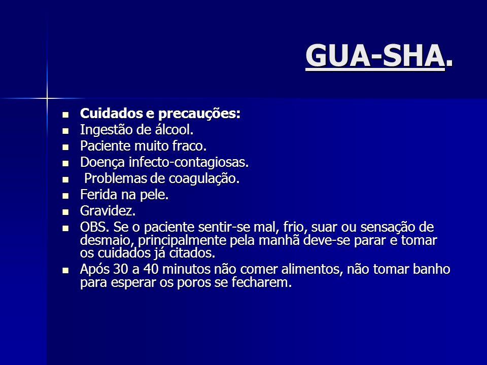 GUA-SHA. Cuidados e precauções: Cuidados e precauções: Ingestão de álcool. Ingestão de álcool. Paciente muito fraco. Paciente muito fraco. Doença infe