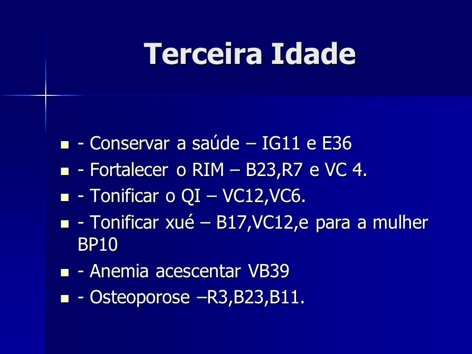 Terceira Idade - Conservar a saúde – IG11 e E36 - Conservar a saúde – IG11 e E36 - Fortalecer o RIM – B23,R7 e VC 4. - Fortalecer o RIM – B23,R7 e VC