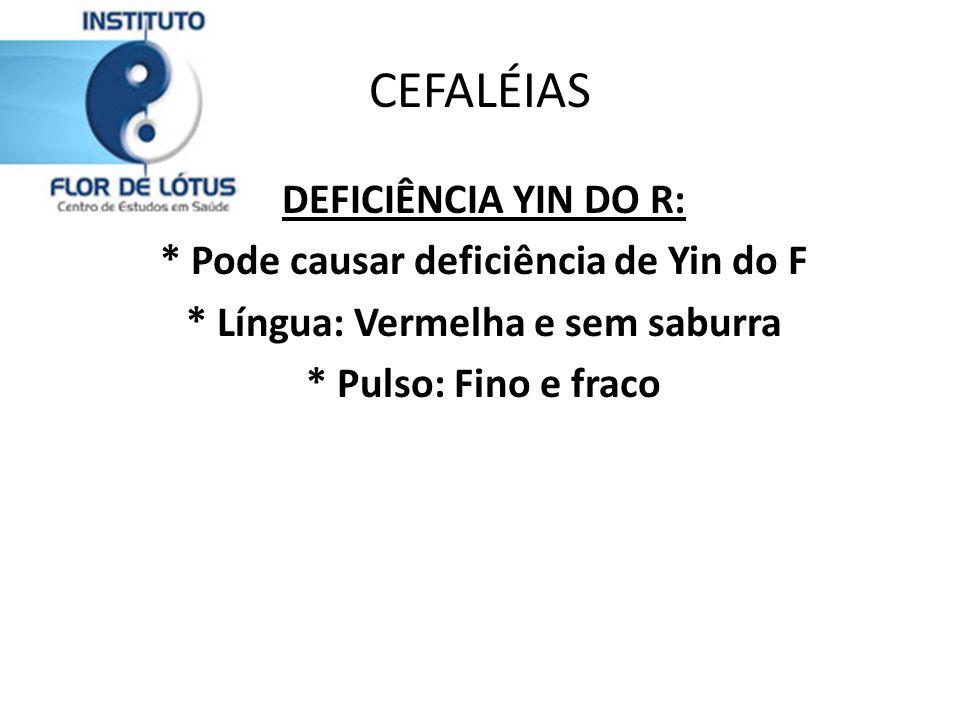 CEFALÉIAS DEFICIÊNCIA YIN DO R: * Pode causar deficiência de Yin do F * Língua: Vermelha e sem saburra * Pulso: Fino e fraco