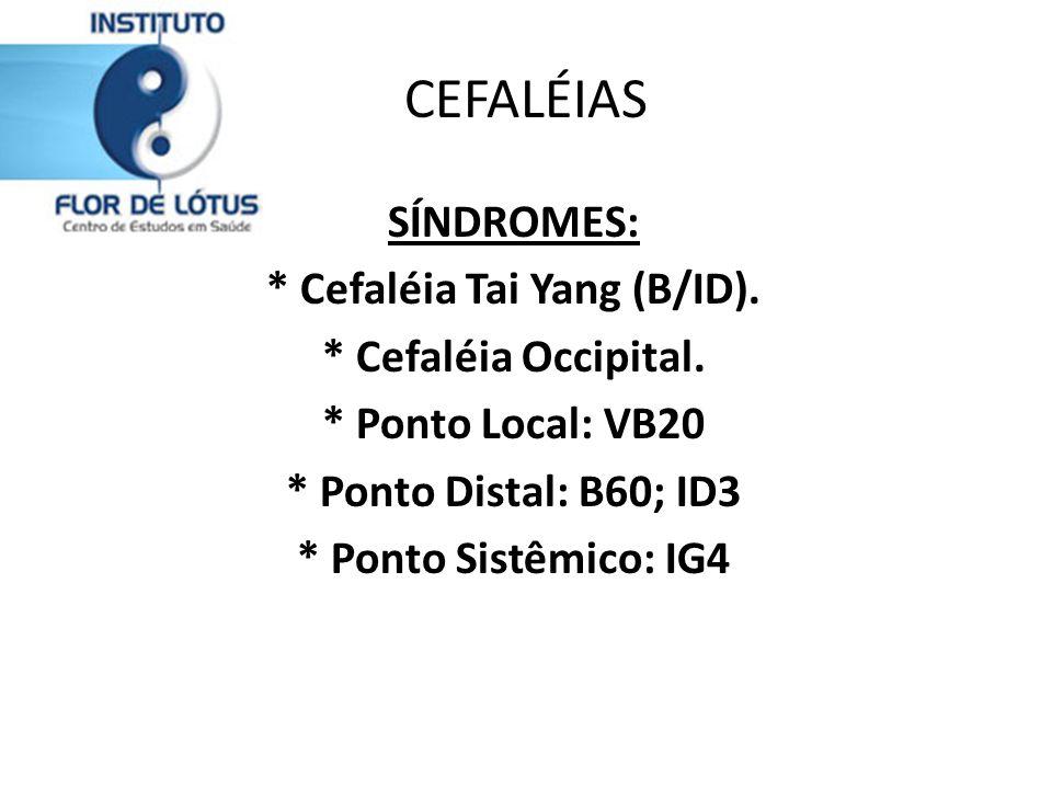 CEFALÉIAS SÍNDROMES: * Cefaléia Tai Yang (B/ID). * Cefaléia Occipital. * Ponto Local: VB20 * Ponto Distal: B60; ID3 * Ponto Sistêmico: IG4